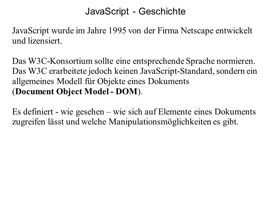 JavaScript - Geschichte JavaScript wurde im Jahre 1995 von der Firma Netscape entwickelt und lizensiert. Das W3C-Konsortium sollte eine entsprechende