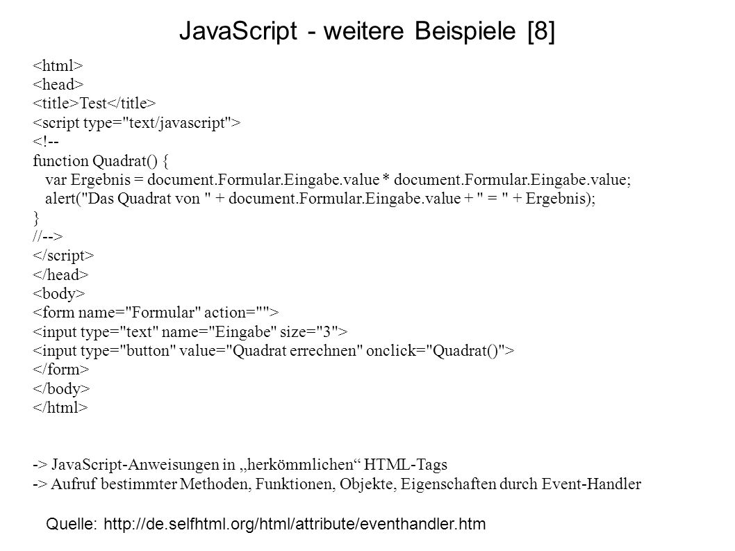 JavaScript - weitere Beispiele [8] Quelle: http://de.selfhtml.org/html/attribute/eventhandler.htm Test <!-- function Quadrat() { var Ergebnis = docume