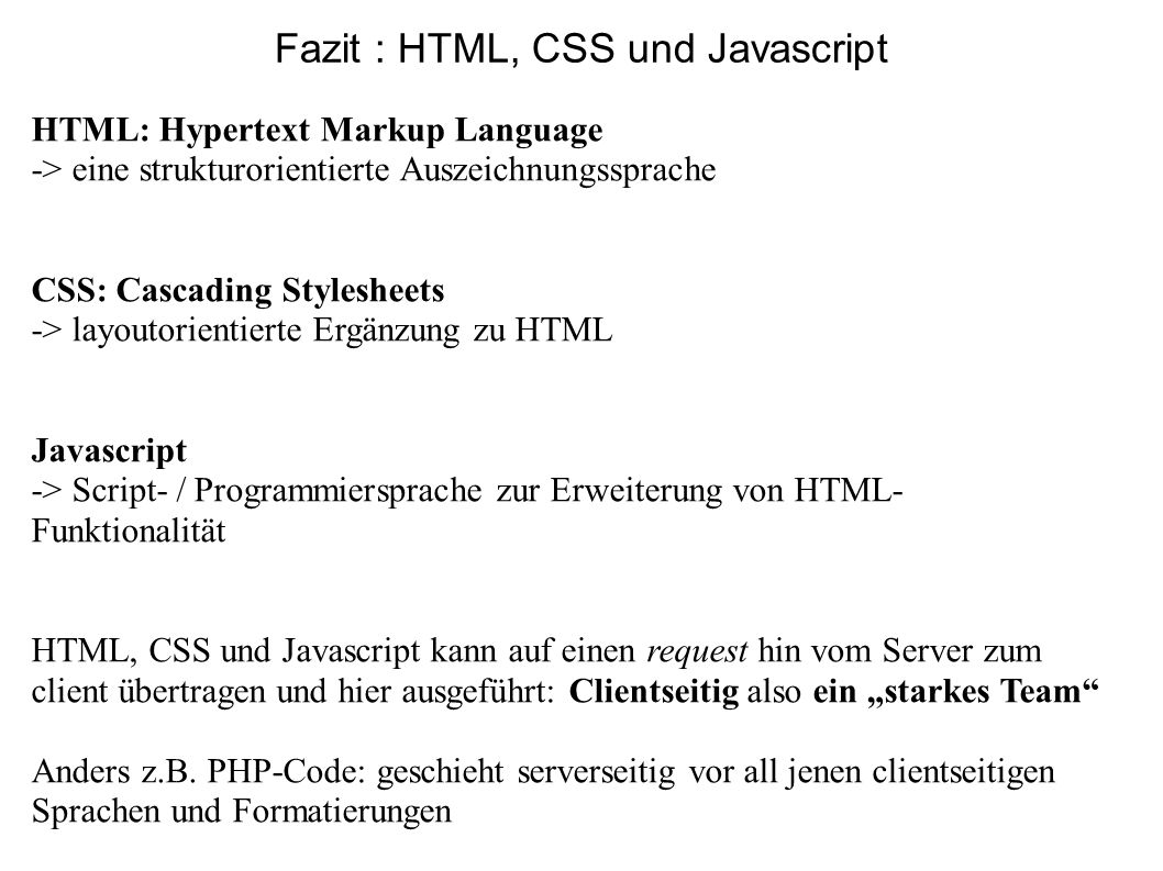 Fazit : HTML, CSS und Javascript HTML: Hypertext Markup Language -> eine strukturorientierte Auszeichnungssprache CSS: Cascading Stylesheets -> layout