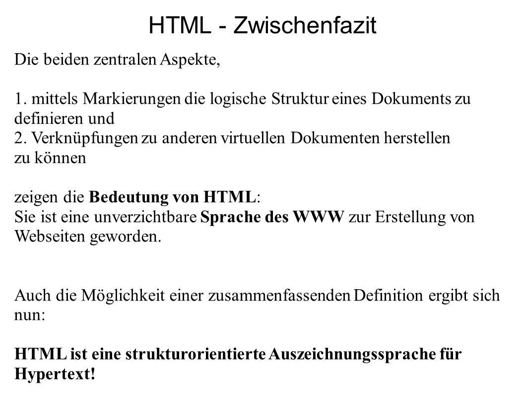 HTML - Zwischenfazit Die beiden zentralen Aspekte, 1. mittels Markierungen die logische Struktur eines Dokuments zu definieren und 2. Verknüpfungen zu