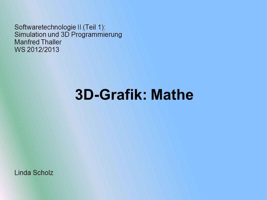 Softwaretechnologie II (Teil 1): Simulation und 3D Programmierung Manfred Thaller WS 2012/2013 3D-Grafik: Mathe Linda Scholz