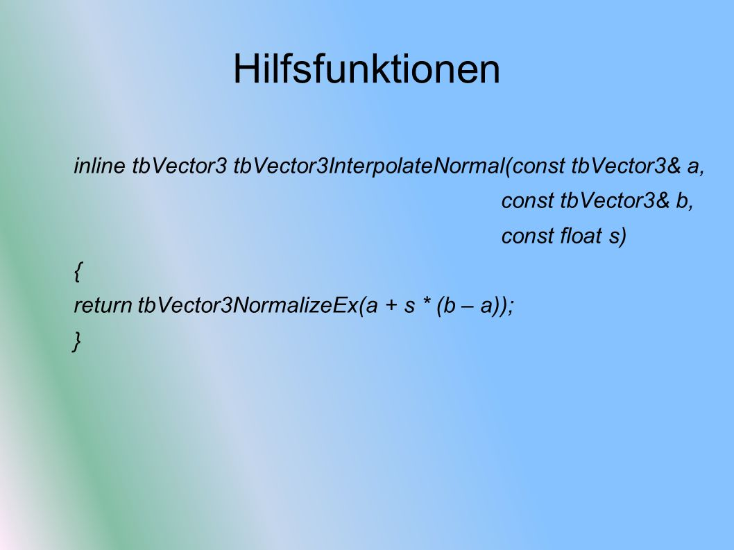 Hilfsfunktionen inline tbVector3 tbVector3InterpolateNormal(const tbVector3& a, const tbVector3& b, const float s) { return tbVector3NormalizeEx(a + s