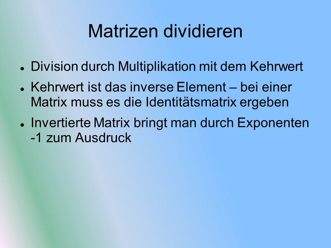 Matrizen dividieren Division durch Multiplikation mit dem Kehrwert Kehrwert ist das inverse Element – bei einer Matrix muss es die Identitätsmatrix er