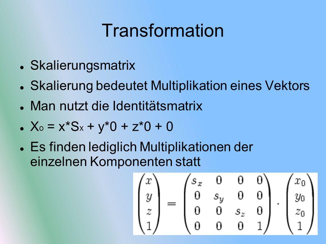 Transformation Skalierungsmatrix Skalierung bedeutet Multiplikation eines Vektors Man nutzt die Identitätsmatrix X o = x*S x + y*0 + z*0 + 0 Es finden