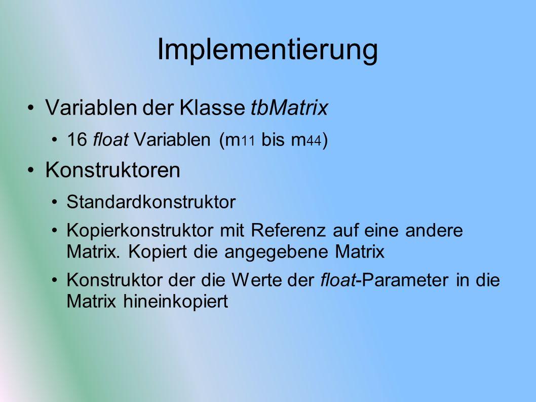 Implementierung Variablen der Klasse tbMatrix 16 float Variablen (m 11 bis m 44 ) Konstruktoren Standardkonstruktor Kopierkonstruktor mit Referenz auf