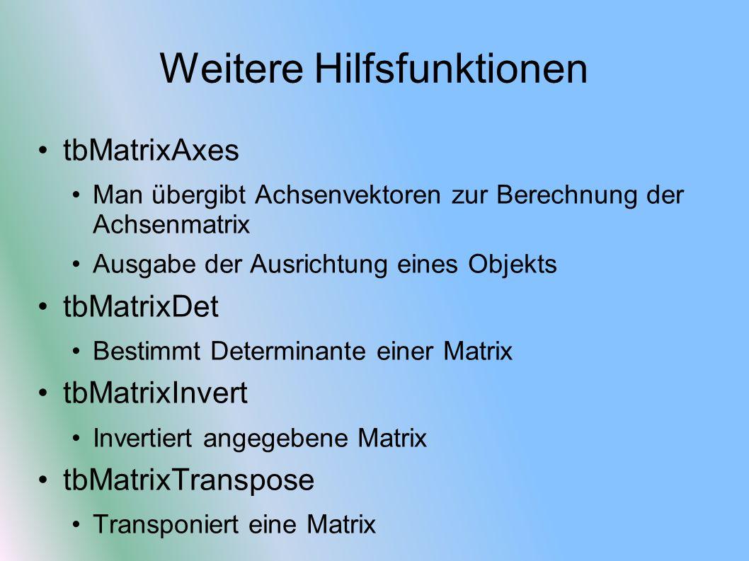 Weitere Hilfsfunktionen tbMatrixAxes Man übergibt Achsenvektoren zur Berechnung der Achsenmatrix Ausgabe der Ausrichtung eines Objekts tbMatrixDet Bes