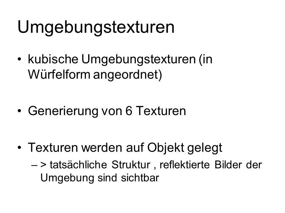 Umgebungstexturen kubische Umgebungstexturen (in Würfelform angeordnet) Generierung von 6 Texturen Texturen werden auf Objekt gelegt –> tatsächliche S