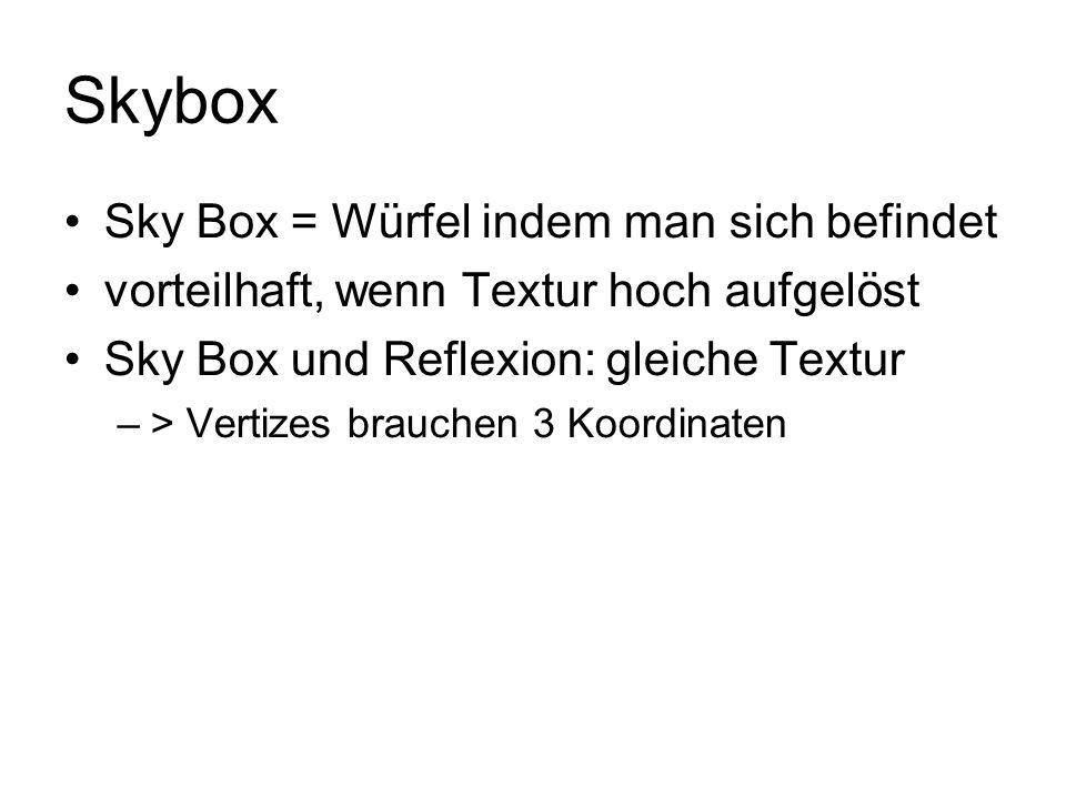 Skybox Sky Box = Würfel indem man sich befindet vorteilhaft, wenn Textur hoch aufgelöst Sky Box und Reflexion: gleiche Textur –> Vertizes brauchen 3 K