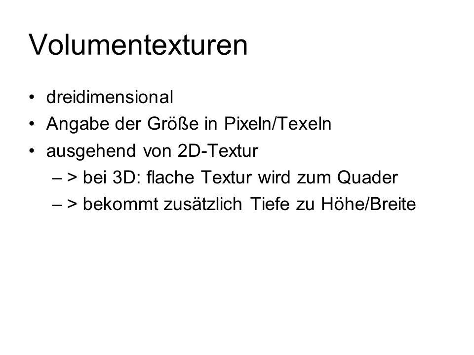 Volumentexturen dreidimensional Angabe der Größe in Pixeln/Texeln ausgehend von 2D-Textur –> bei 3D: flache Textur wird zum Quader –> bekommt zusätzli