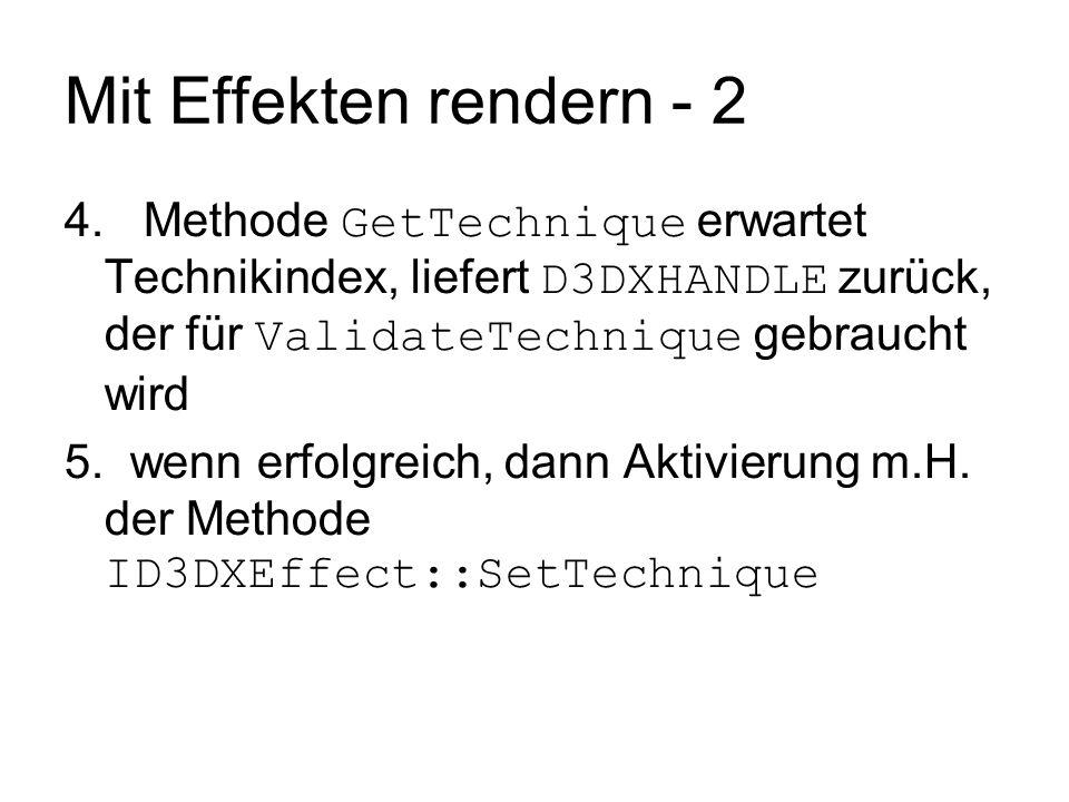 Mit Effekten rendern - 2 4. Methode GetTechnique erwartet Technikindex, liefert D3DXHANDLE zurück, der für ValidateTechnique gebraucht wird 5. wenn er
