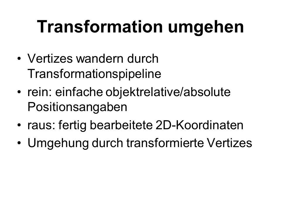 Transformation umgehen Vertizes wandern durch Transformationspipeline rein: einfache objektrelative/absolute Positionsangaben raus: fertig bearbeitete