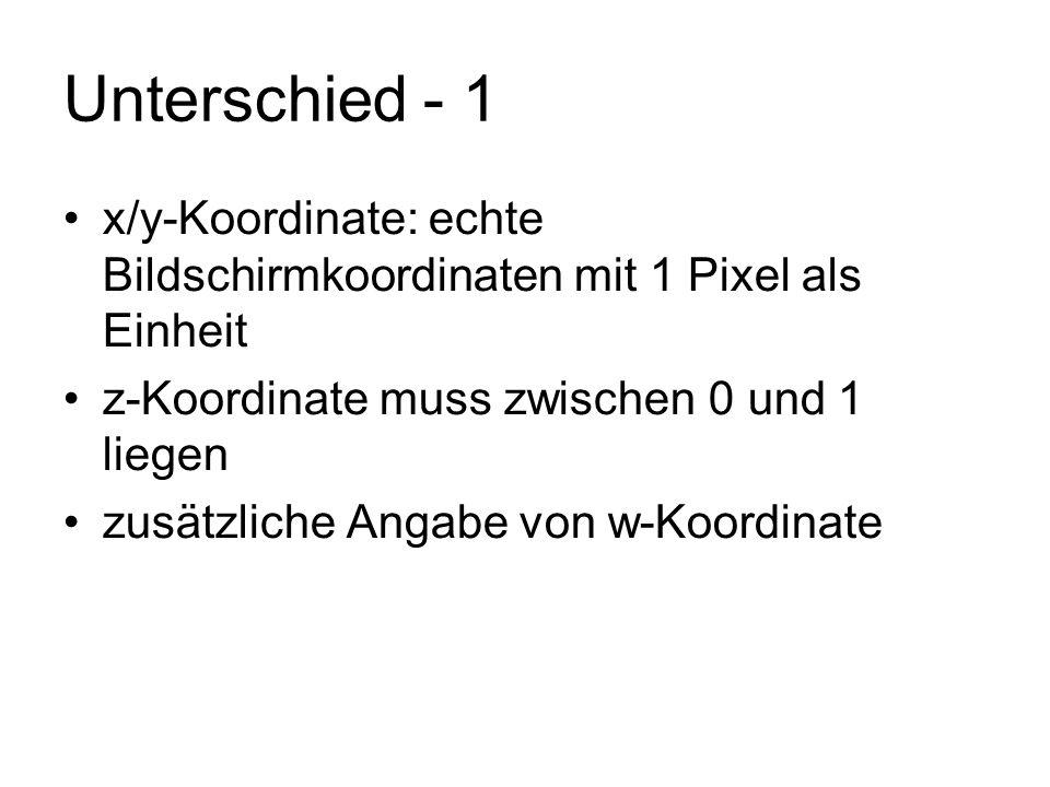 Unterschied - 1 x/y-Koordinate: echte Bildschirmkoordinaten mit 1 Pixel als Einheit z-Koordinate muss zwischen 0 und 1 liegen zusätzliche Angabe von w