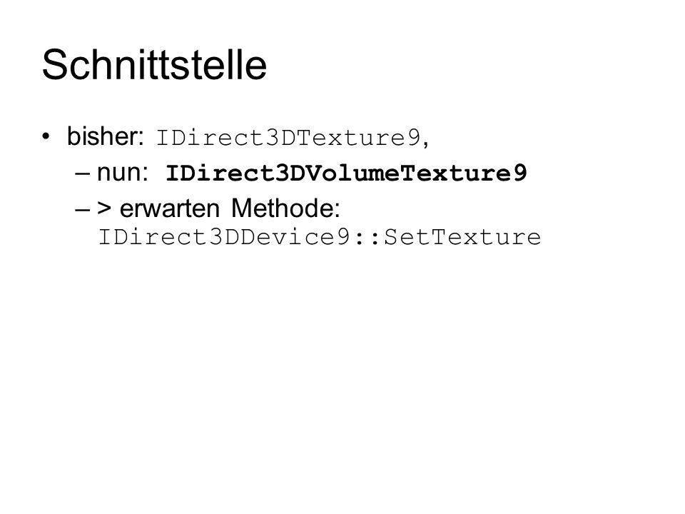 Schnittstelle bisher: IDirect3DTexture9, –nun: IDirect3DVolumeTexture9 –> erwarten Methode: IDirect3DDevice9::SetTexture