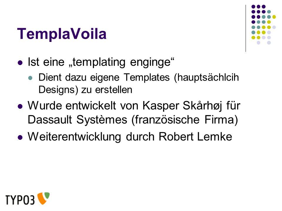 TemplaVoila Ist eine templating enginge Dient dazu eigene Templates (hauptsächlcih Designs) zu erstellen Wurde entwickelt von Kasper Skårhøj für Dassault Systèmes (französische Firma) Weiterentwicklung durch Robert Lemke