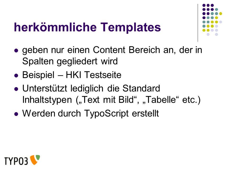 herkömmliche Templates geben nur einen Content Bereich an, der in Spalten gegliedert wird Beispiel – HKI Testseite Unterstützt lediglich die Standard Inhaltstypen (Text mit Bild, Tabelle etc.) Werden durch TypoScript erstellt