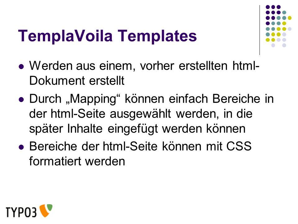 TemplaVoila Templates Werden aus einem, vorher erstellten html- Dokument erstellt Durch Mapping können einfach Bereiche in der html-Seite ausgewählt werden, in die später Inhalte eingefügt werden können Bereiche der html-Seite können mit CSS formatiert werden