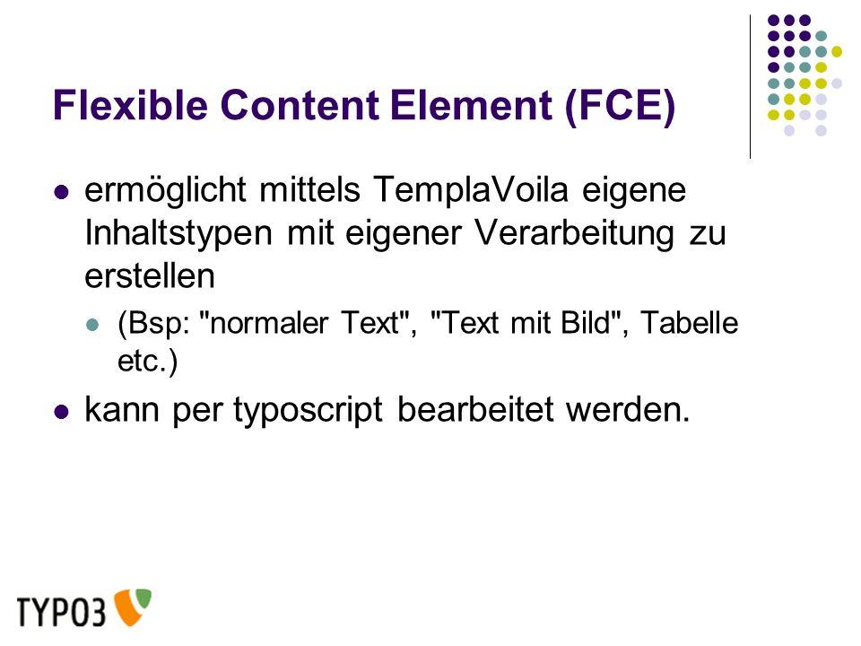 Flexible Content Element (FCE) ermöglicht mittels TemplaVoila eigene Inhaltstypen mit eigener Verarbeitung zu erstellen (Bsp: normaler Text , Text mit Bild , Tabelle etc.) kann per typoscript bearbeitet werden.