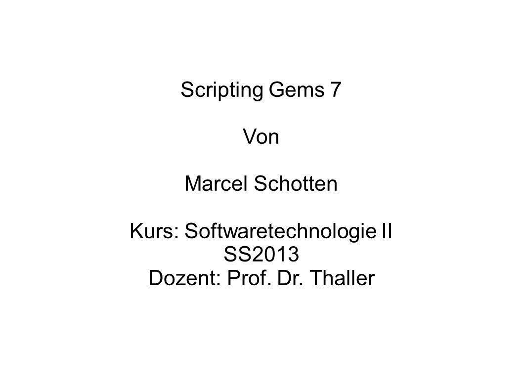 Scripting Gems 7 Von Marcel Schotten Kurs: Softwaretechnologie II SS2013 Dozent: Prof. Dr. Thaller
