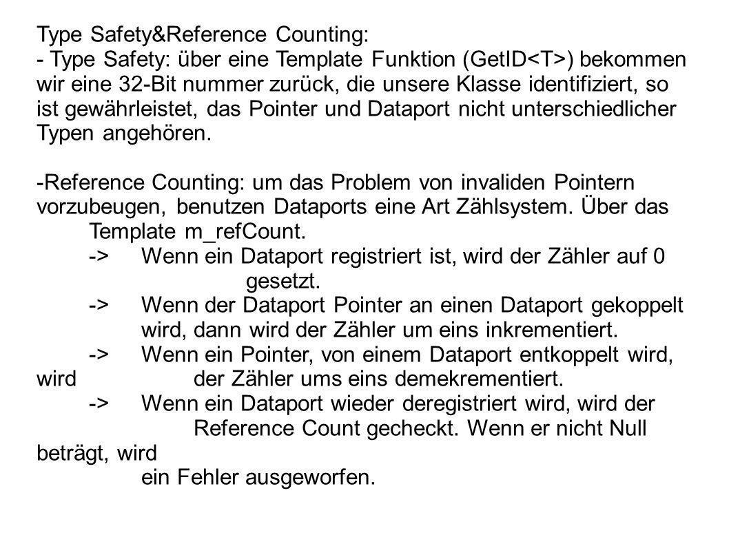 Type Safety&Reference Counting: - Type Safety: über eine Template Funktion (GetID ) bekommen wir eine 32-Bit nummer zurück, die unsere Klasse identifiziert, so ist gewährleistet, das Pointer und Dataport nicht unterschiedlicher Typen angehören.