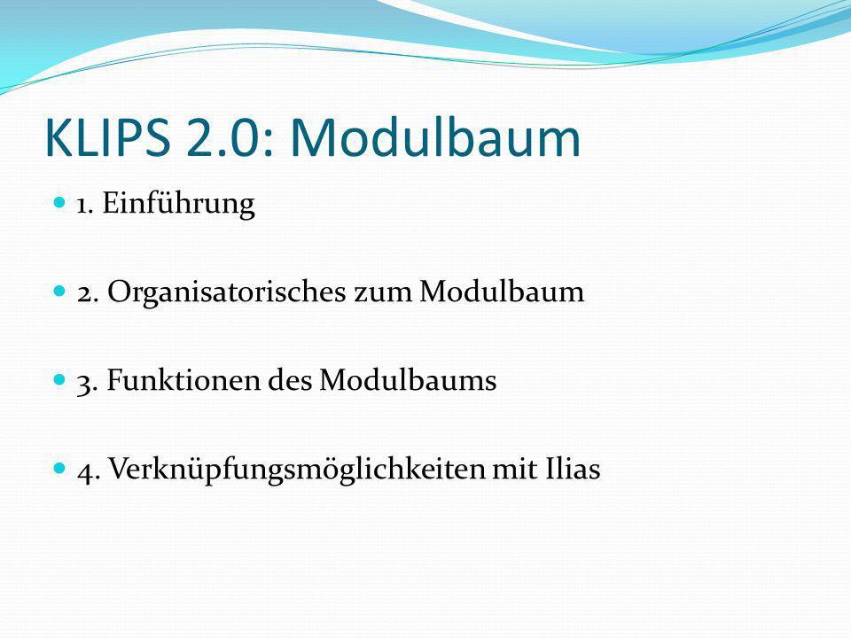 KLIPS 2.0: Modulbaum 1. Einführung 2. Organisatorisches zum Modulbaum 3. Funktionen des Modulbaums 4. Verknüpfungsmöglichkeiten mit Ilias