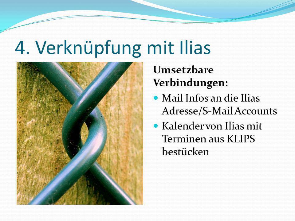4. Verknüpfung mit Ilias Umsetzbare Verbindungen: Mail Infos an die Ilias Adresse/S-Mail Accounts Kalender von Ilias mit Terminen aus KLIPS bestücken