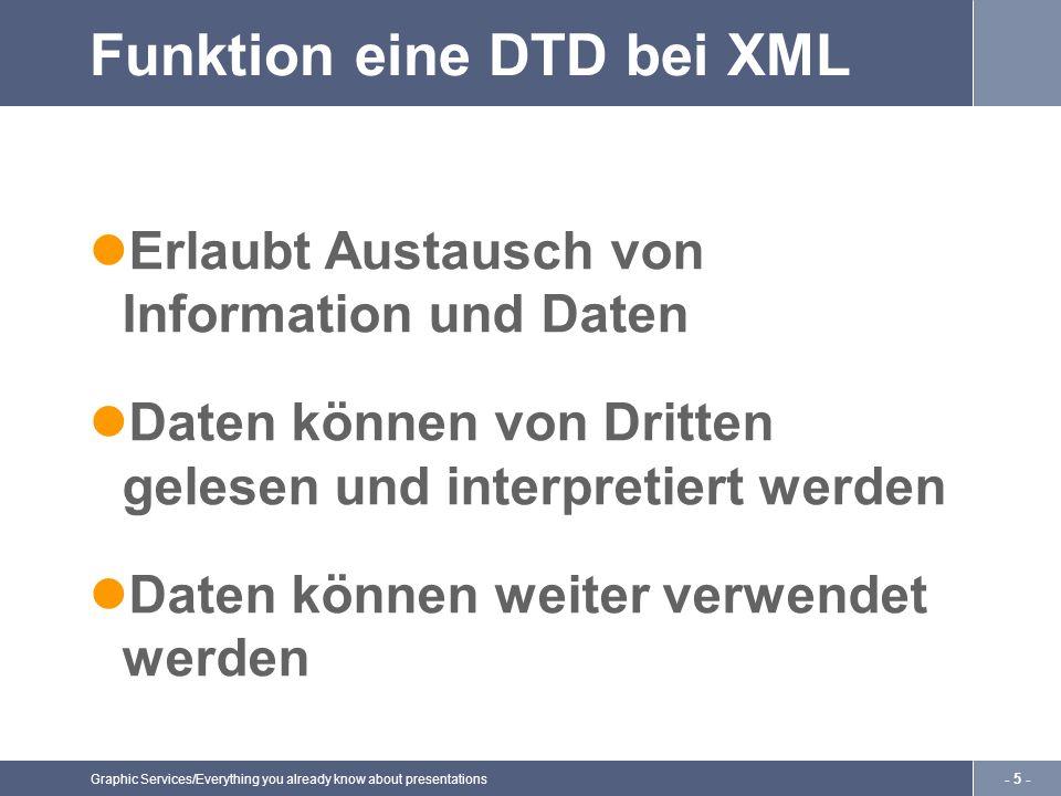 Graphic Services/Everything you already know about presentations - 5 - Funktion eine DTD bei XML Erlaubt Austausch von Information und Daten Daten können von Dritten gelesen und interpretiert werden Daten können weiter verwendet werden