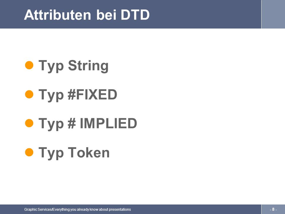 Graphic Services/Everything you already know about presentations - 9 - Dokument Typ Deklaration Im XML-Prolog platziert Ordnet dem XML-Doc eine DTD zu Bestimmung durch den Parser