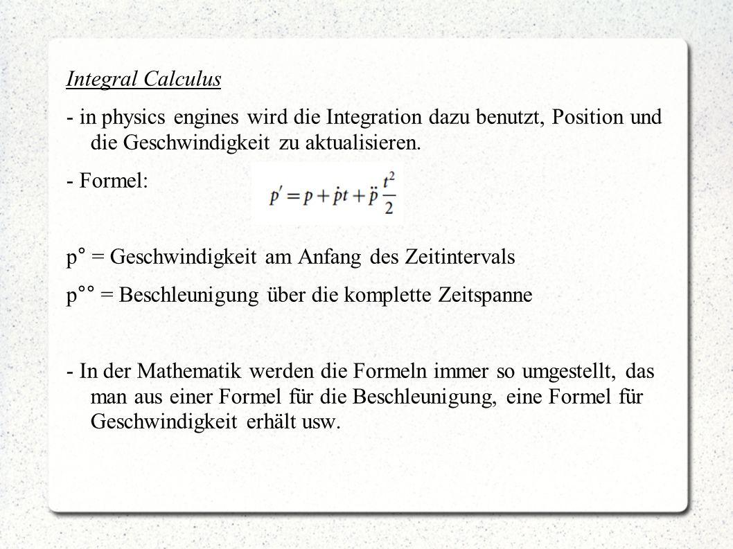 Integral Calculus - in physics engines wird die Integration dazu benutzt, Position und die Geschwindigkeit zu aktualisieren. - Formel: p° = Geschwindi