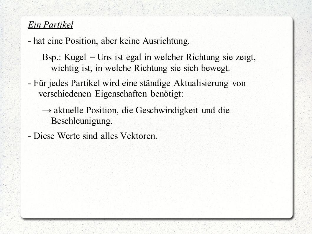 Ein Partikel - hat eine Position, aber keine Ausrichtung. Bsp.: Kugel = Uns ist egal in welcher Richtung sie zeigt, wichtig ist, in welche Richtung si