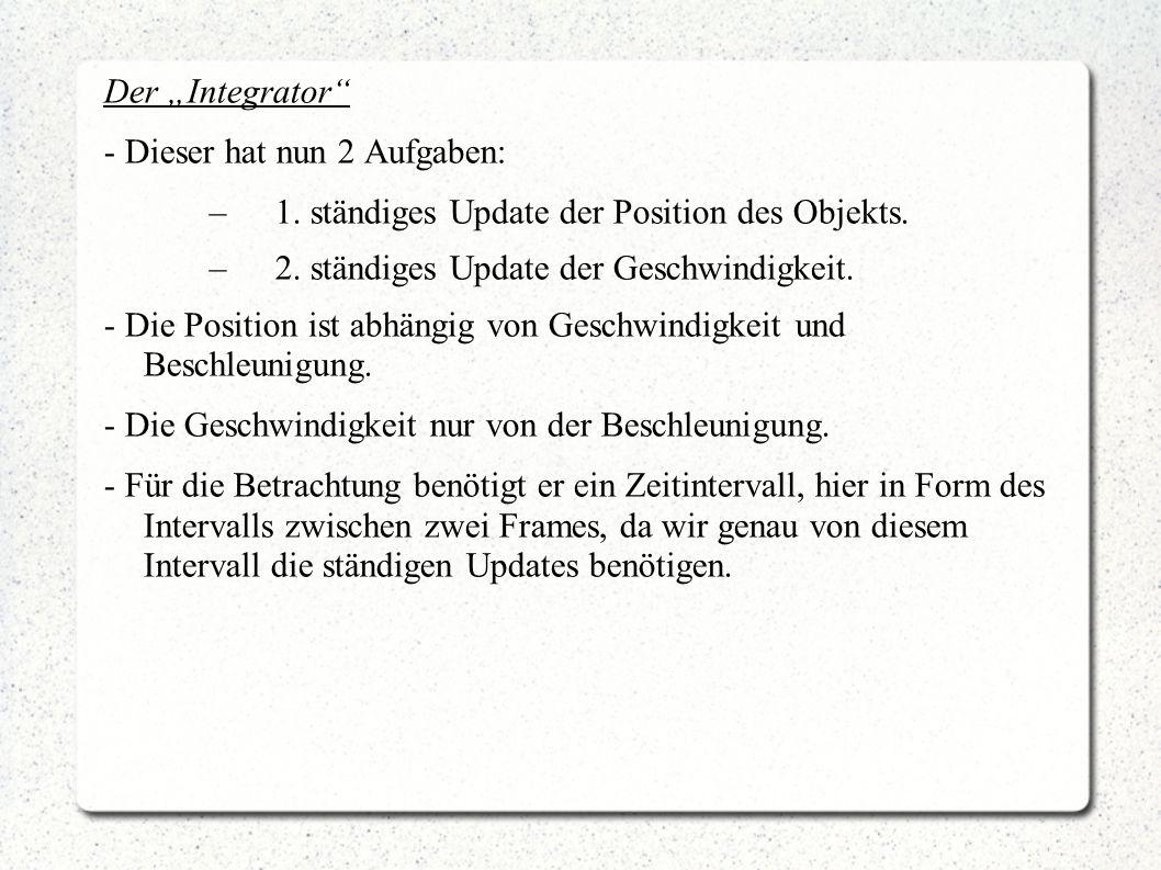 Der Integrator - Dieser hat nun 2 Aufgaben: –1. ständiges Update der Position des Objekts. –2. ständiges Update der Geschwindigkeit. - Die Position is