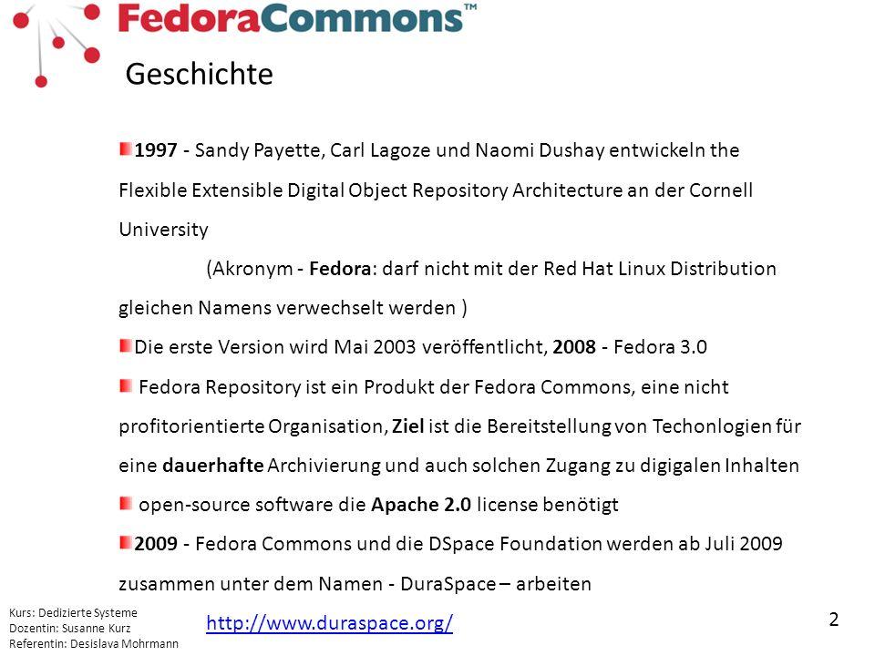 Kurs: Dedizierte Systeme Dozentin: Susanne Kurz Referentin: Desislava Mohrmann 2 Geschichte 1997 - Sandy Payette, Carl Lagoze und Naomi Dushay entwickeln the Flexible Extensible Digital Object Repository Architecture an der Cornell University (Akronym - Fedora: darf nicht mit der Red Hat Linux Distribution gleichen Namens verwechselt werden ) Die erste Version wird Mai 2003 veröffentlicht, 2008 - Fedora 3.0 Fedora Repository ist ein Produkt der Fedora Commons, eine nicht profitorientierte Organisation, Ziel ist die Bereitstellung von Techonlogien für eine dauerhafte Archivierung und auch solchen Zugang zu digigalen Inhalten open-source software die Apache 2.0 license benötigt 2009 - Fedora Commons und die DSpace Foundation werden ab Juli 2009 zusammen unter dem Namen - DuraSpace – arbeiten http://www.duraspace.org/ http://www.duraspace.org/