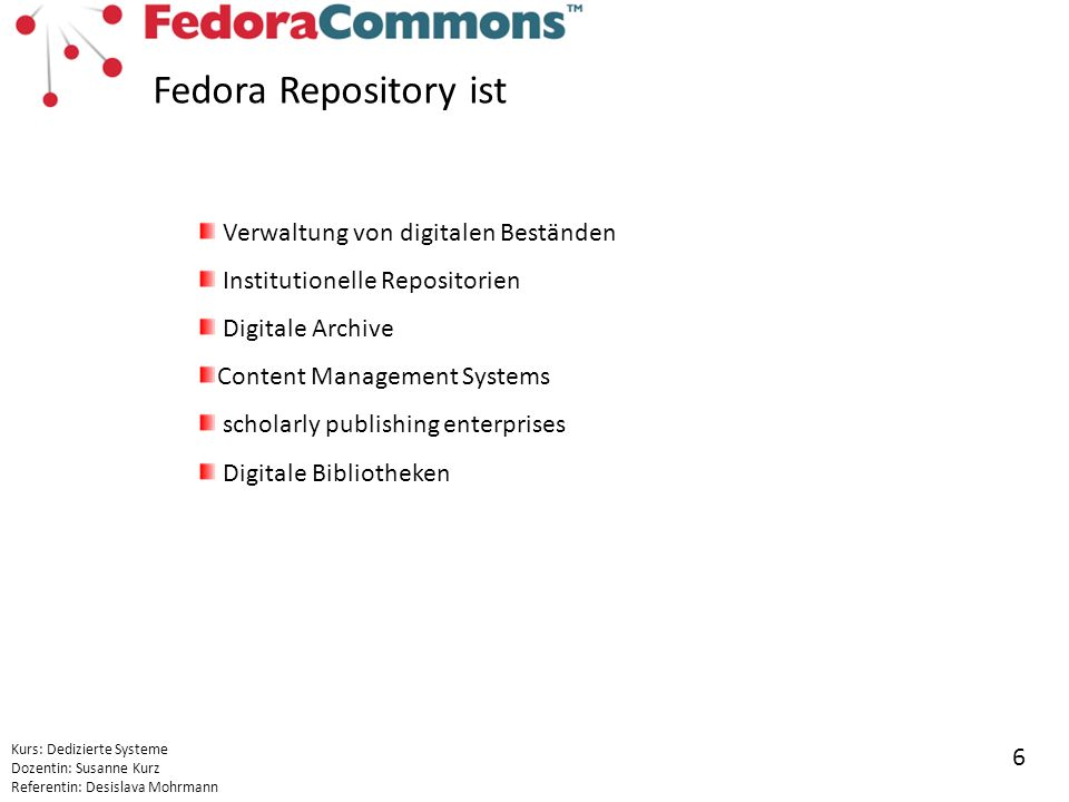Kurs: Dedizierte Systeme Dozentin: Susanne Kurz Referentin: Desislava Mohrmann 6 Verwaltung von digitalen Beständen Institutionelle Repositorien Digitale Archive Content Management Systems scholarly publishing enterprises Digitale Bibliotheken Fedora Repository ist