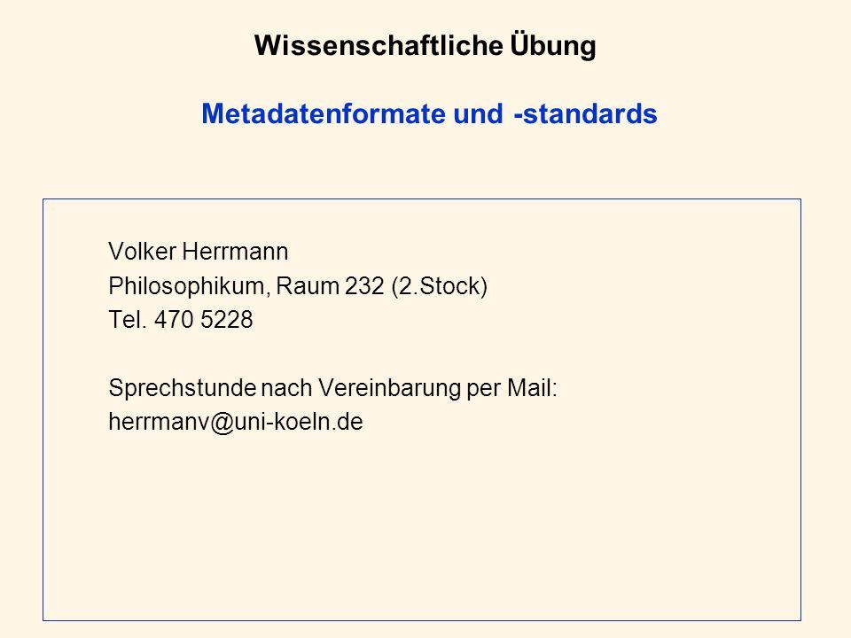 Wissenschaftliche Übung Metadatenformate und -standards Volker Herrmann Philosophikum, Raum 232 (2.Stock) Tel. 470 5228 Sprechstunde nach Vereinbarung