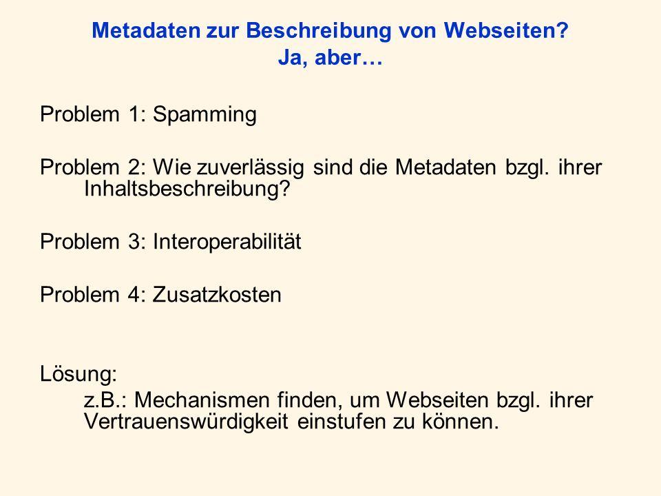 Metadaten zur Beschreibung von Webseiten? Ja, aber… Problem 1: Spamming Problem 2: Wie zuverlässig sind die Metadaten bzgl. ihrer Inhaltsbeschreibung?