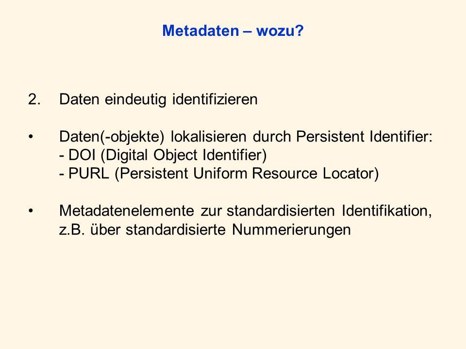Metadaten – wozu? 2.Daten eindeutig identifizieren Daten(-objekte) lokalisieren durch Persistent Identifier: - DOI (Digital Object Identifier) - PURL