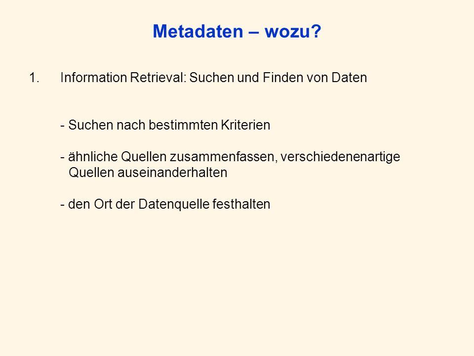 Metadaten – wozu? 1.Information Retrieval: Suchen und Finden von Daten - Suchen nach bestimmten Kriterien - ähnliche Quellen zusammenfassen, verschied
