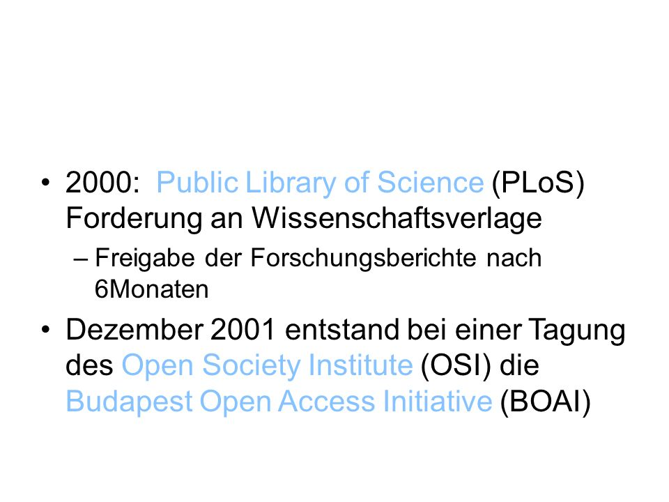 2000: Public Library of Science (PLoS) Forderung an Wissenschaftsverlage –Freigabe der Forschungsberichte nach 6Monaten Dezember 2001 entstand bei einer Tagung des Open Society Institute (OSI) die Budapest Open Access Initiative (BOAI)