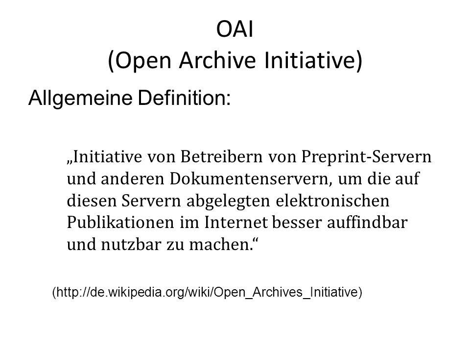 OAI (Open Archive Initiative) Allgemeine Definition: Initiative von Betreibern von Preprint-Servern und anderen Dokumentenservern, um die auf diesen Servern abgelegten elektronischen Publikationen im Internet besser auffindbar und nutzbar zu machen.