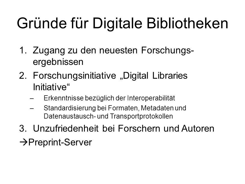 Gründe für Digitale Bibliotheken 1.Zugang zu den neuesten Forschungs- ergebnissen 2.Forschungsinitiative Digital Libraries Initiative –Erkenntnisse bezüglich der Interoperabilität –Standardisierung bei Formaten, Metadaten und Datenaustausch- und Transportprotokollen 3.Unzufriedenheit bei Forschern und Autoren Preprint-Server