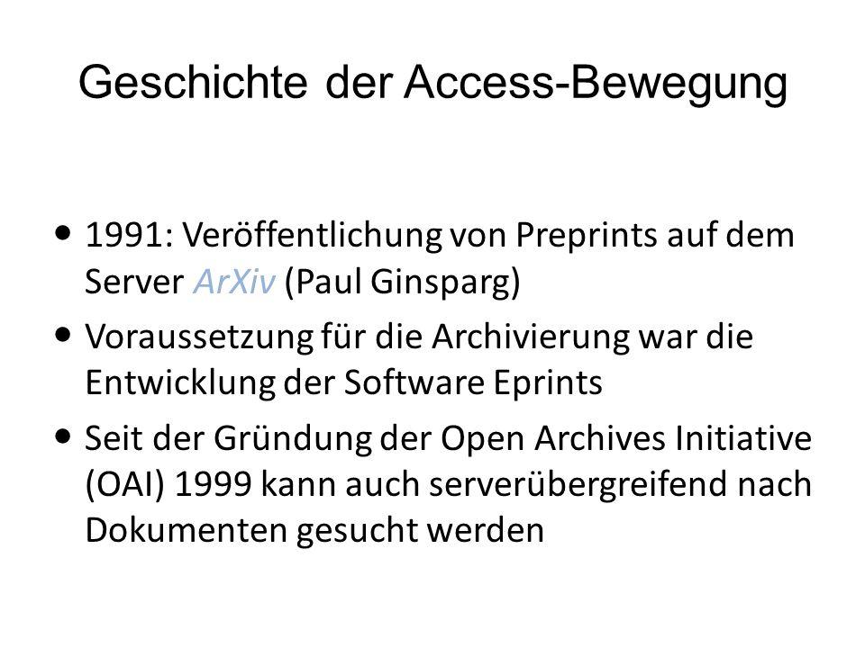 Geschichte der Access-Bewegung 1991: Veröffentlichung von Preprints auf dem Server ArXiv (Paul Ginsparg) Voraussetzung für die Archivierung war die Entwicklung der Software Eprints Seit der Gründung der Open Archives Initiative (OAI) 1999 kann auch serverübergreifend nach Dokumenten gesucht werden
