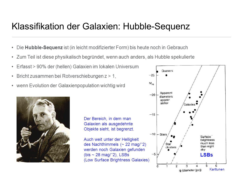 Klassifikation der Galaxien: Hubble-Sequenz Es existieren 3 Haupttypen von Galaxien: Elliptische Galaxien (Es): Galaxien mit etwa elliptischen Isophotonen (Linien gleicher Strahlungsintensität), ohne deutliche Struktur, unterteilt nach Elliptizität Notation: Typ En, mit n =10ε, also für eine E4 Galaxie => b/a = 0.6, für eine E7: b/a =0.3, E0: b=a (runde Gal.) Spiralgalaxien: bestehen aus Scheibe mit Spiralarmstruktur und zentralem Bulge, werden in 2 Klassen unterteilt: normale Spiralen (Ss) und Balkenspiralen (SBs) Unterteilung in jeder Klasse mit Sequenz: a, ab, b, bc, c, cd, d (Frühtyp- zu Spättyp Spiralen/Balkenspiralen, jedoch kein Zusammenhang mit Alter oder Entwicklung!), entsprechend des Bulge-zu Scheiben-Verhältnisses Irreguläre Galaxien (Irrs): Galaxien mit wenig (Irr I) oder keiner (Irr II) regulären Struktur später wurde die Klassifikation verfeinert Übergang zwishen Es und Ss: S0 Galaxien -> Linsenförmige Galaxien (S0 und SB0): enthalten Bulge und strukturlose Scheibe Morphologische Klassifikation hängt von Projektionseffekten ab (zB ist ε bei triaxialem Ellipsoid anhängig von der Orientierung rel.