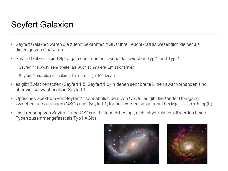Seyfert Galaxien Seyfert Galaxien waren die zuerst bekannten AGNs; ihre Leuchtkraft ist wesentlich kleiner als diejenige von Quasaren Seyfert Galaxien
