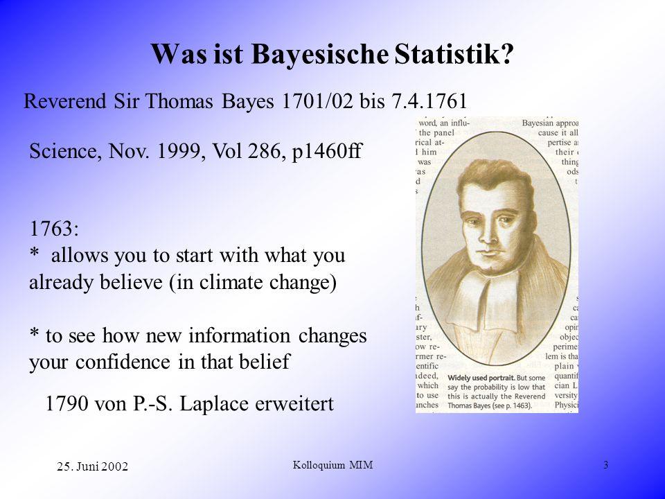 25. Juni 2002 Kolloquium MIM3 Was ist Bayesische Statistik? Reverend Sir Thomas Bayes 1701/02 bis 7.4.1761 Science, Nov. 1999, Vol 286, p1460ff 1763: