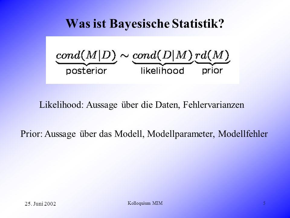25. Juni 2002 Kolloquium MIM5 Was ist Bayesische Statistik? Likelihood: Aussage über die Daten, Fehlervarianzen Prior: Aussage über das Modell, Modell