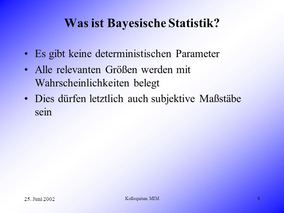 25. Juni 2002 Kolloquium MIM6 Was ist Bayesische Statistik? Es gibt keine deterministischen Parameter Alle relevanten Größen werden mit Wahrscheinlich