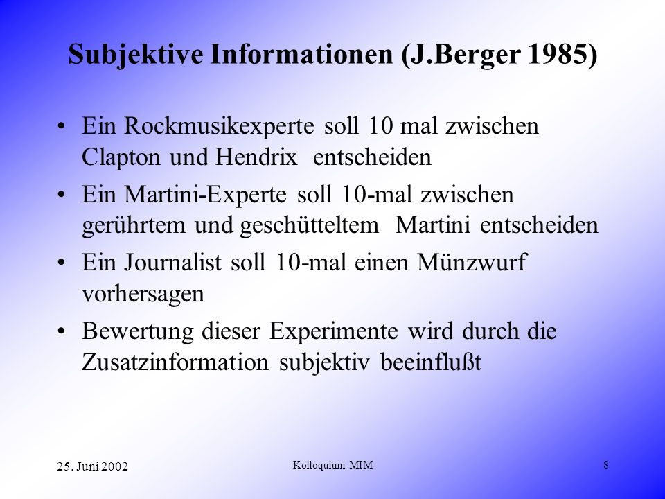 25. Juni 2002 Kolloquium MIM8 Subjektive Informationen (J.Berger 1985) Ein Rockmusikexperte soll 10 mal zwischen Clapton und Hendrix entscheiden Ein M