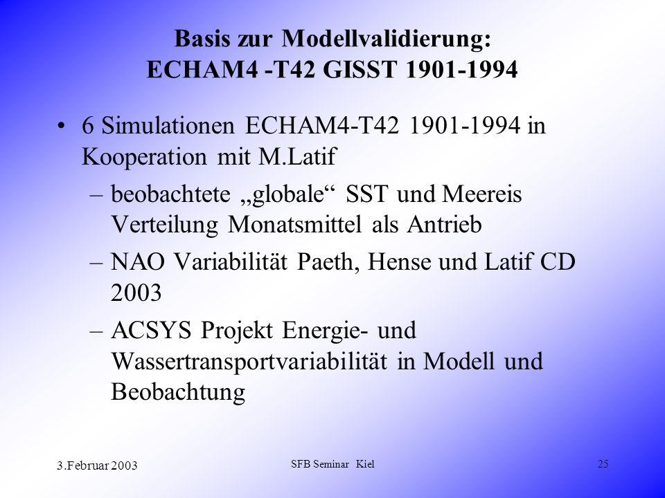 3.Februar 2003 SFB Seminar Kiel25 Basis zur Modellvalidierung: ECHAM4 -T42 GISST 1901-1994 6 Simulationen ECHAM4-T42 1901-1994 in Kooperation mit M.Latif –beobachtete globale SST und Meereis Verteilung Monatsmittel als Antrieb –NAO Variabilität Paeth, Hense und Latif CD 2003 –ACSYS Projekt Energie- und Wassertransportvariabilität in Modell und Beobachtung