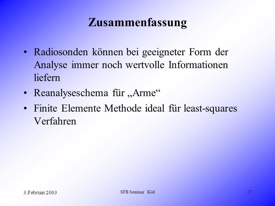 3.Februar 2003 SFB Seminar Kiel27 Zusammenfassung Radiosonden können bei geeigneter Form der Analyse immer noch wertvolle Informationen liefern Reanalyseschema für Arme Finite Elemente Methode ideal für least-squares Verfahren