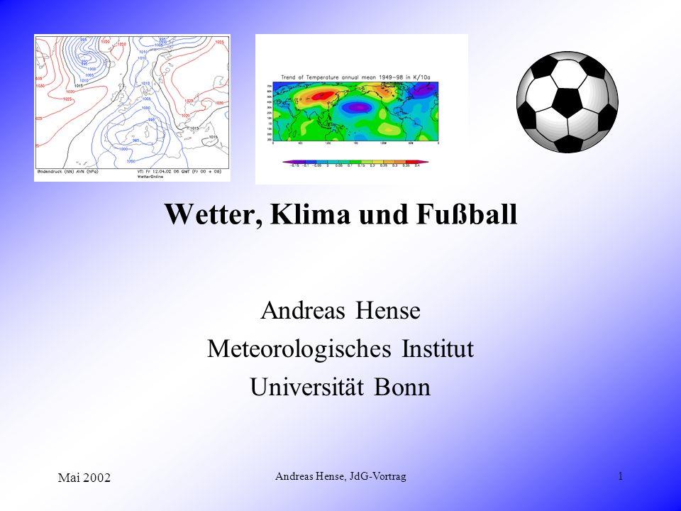 Mai 2002 Andreas Hense, JdG-Vortrag1 Wetter, Klima und Fußball Andreas Hense Meteorologisches Institut Universität Bonn