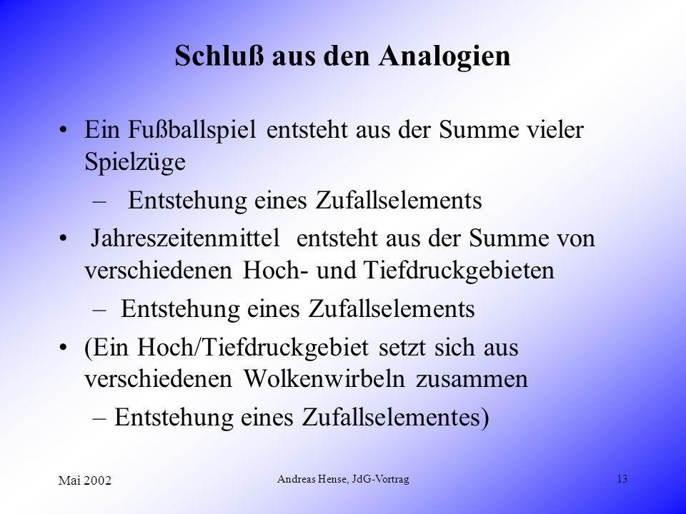 Mai 2002 Andreas Hense, JdG-Vortrag13 Schluß aus den Analogien Ein Fußballspiel entsteht aus der Summe vieler Spielzüge – Entstehung eines Zufallselem
